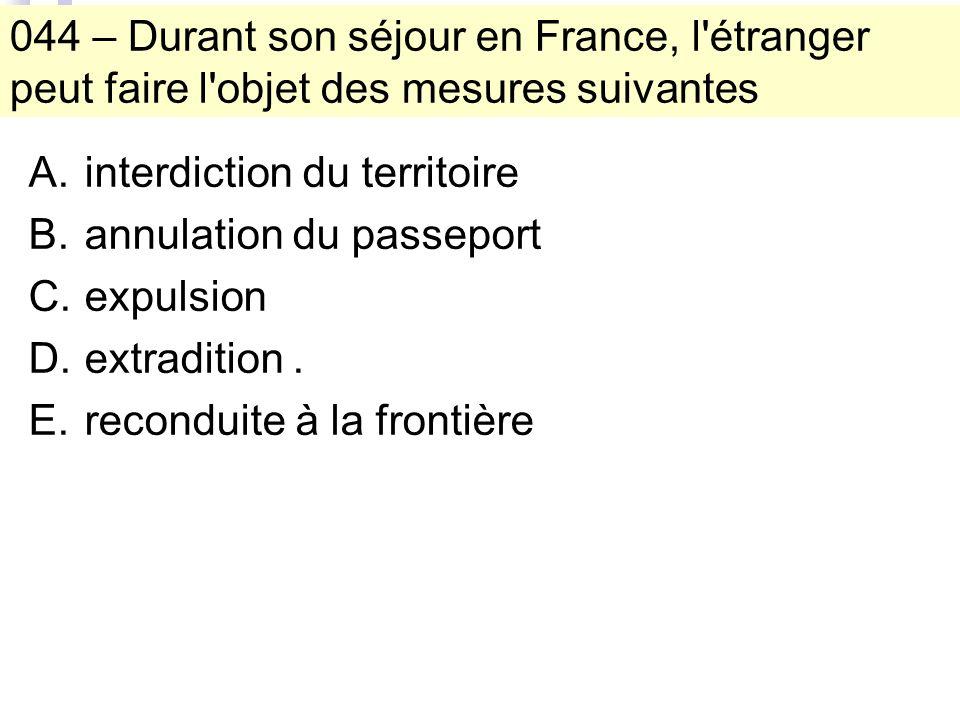 044 – Durant son séjour en France, l étranger peut faire l objet des mesures suivantes A.interdiction du territoire B.annulation du passeport C.expulsion D.extradition.