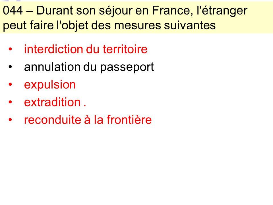 044 – Durant son séjour en France, l étranger peut faire l objet des mesures suivantes interdiction du territoire annulation du passeport expulsion extradition.