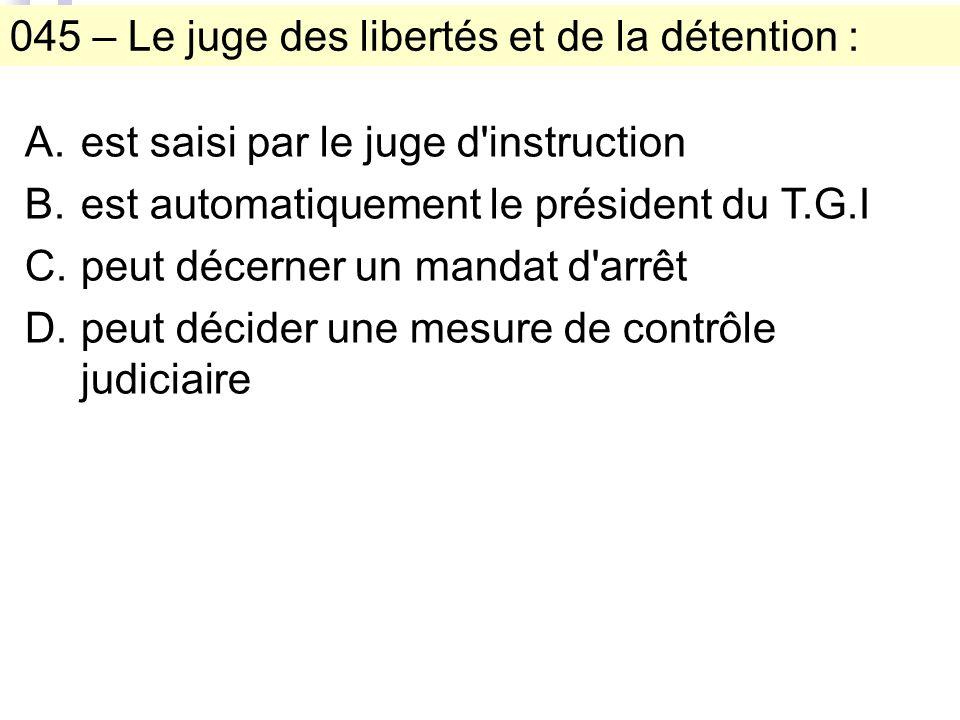045 – Le juge des libertés et de la détention : A.est saisi par le juge d instruction B.est automatiquement le président du T.G.I C.peut décerner un mandat d arrêt D.peut décider une mesure de contrôle judiciaire