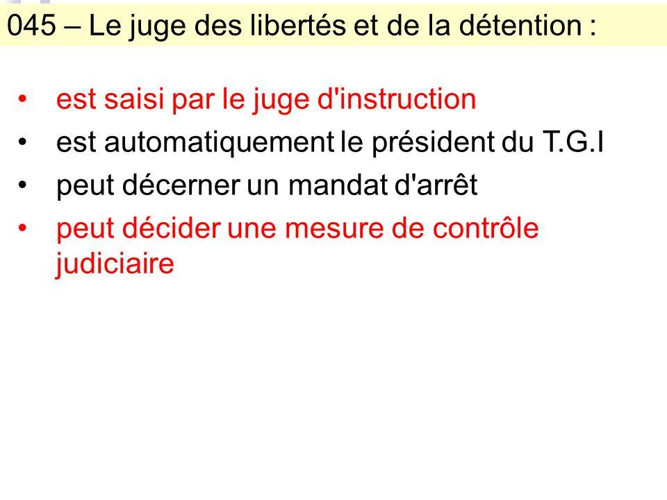 045 – Le juge des libertés et de la détention : est saisi par le juge d instruction est automatiquement le président du T.G.I peut décerner un mandat d arrêt peut décider une mesure de contrôle judiciaire