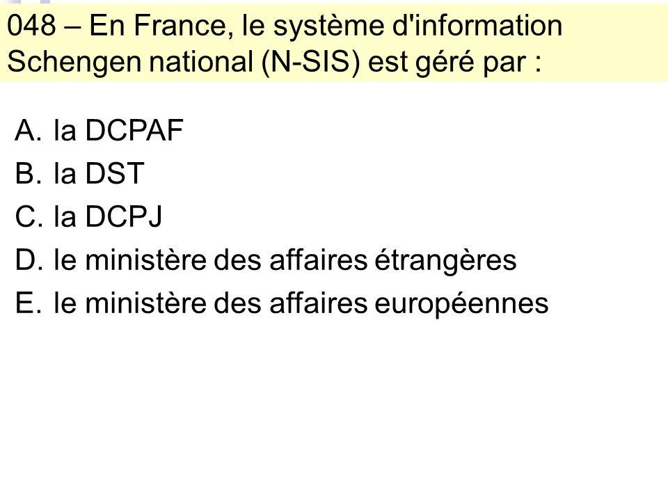 048 – En France, le système d information Schengen national (N-SIS) est géré par : A.la DCPAF B.la DST C.la DCPJ D.le ministère des affaires étrangères E.le ministère des affaires européennes