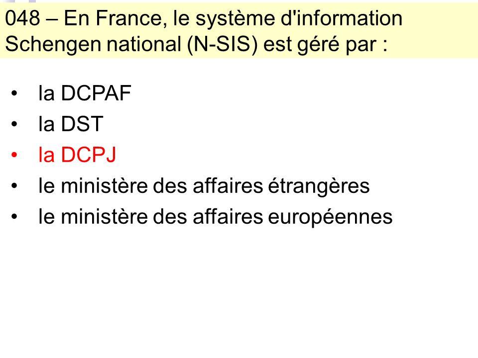 048 – En France, le système d information Schengen national (N-SIS) est géré par : la DCPAF la DST la DCPJ le ministère des affaires étrangères le ministère des affaires européennes