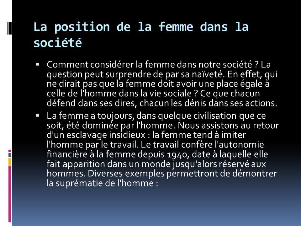 La position de la femme dans la société Comment considérer la femme dans notre société ? La question peut surprendre de par sa naïveté. En effet, qui