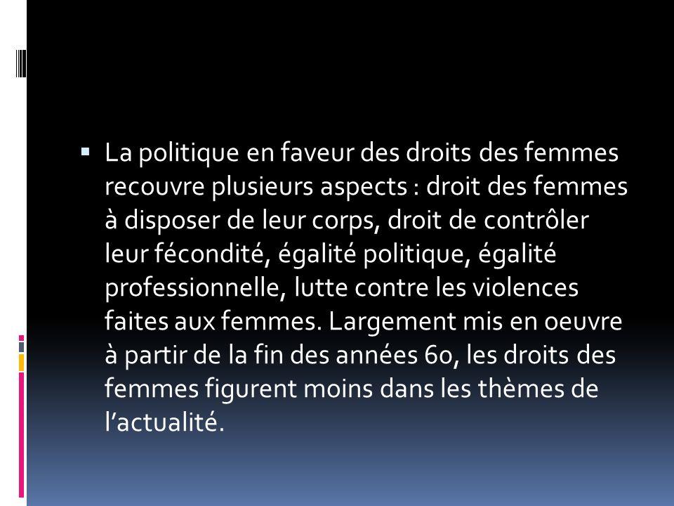 La politique en faveur des droits des femmes recouvre plusieurs aspects : droit des femmes à disposer de leur corps, droit de contrôler leur fécondité