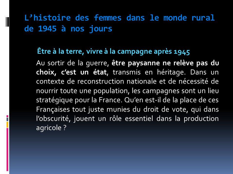 Lhistoire des femmes dans le monde rural de 1945 à nos jours Être à la terre, vivre à la campagne après 1945 Au sortir de la guerre, être paysanne ne