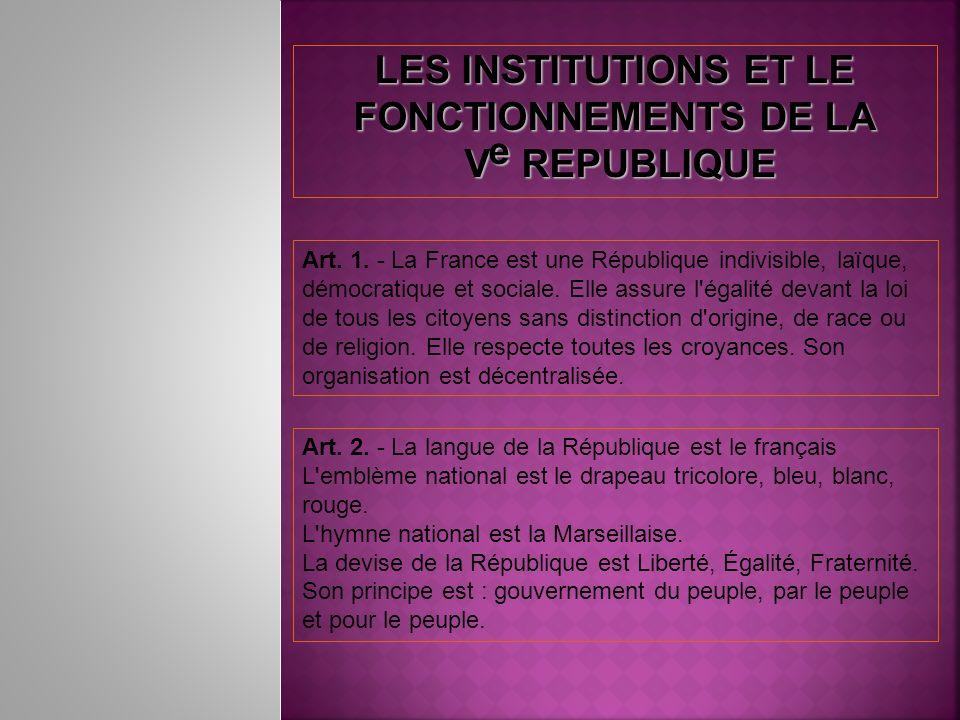 LES INSTITUTIONS ET LE FONCTIONNEMENTS DE LA V e REPUBLIQUE V e REPUBLIQUE Art. 1. - La France est une République indivisible, laïque, démocratique et
