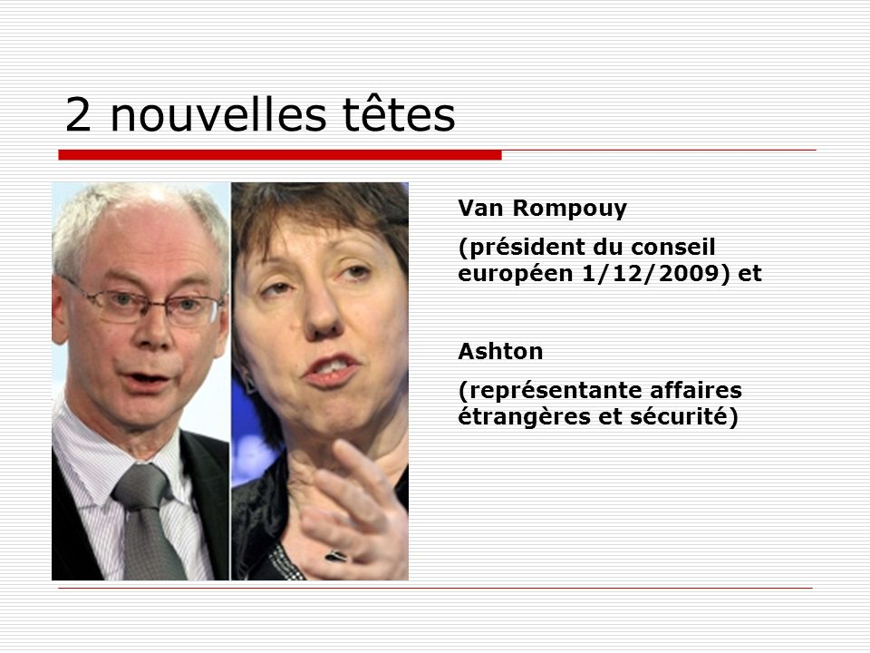 2 nouvelles têtes Van Rompouy (président du conseil européen 1/12/2009) et Ashton (représentante affaires étrangères et sécurité)