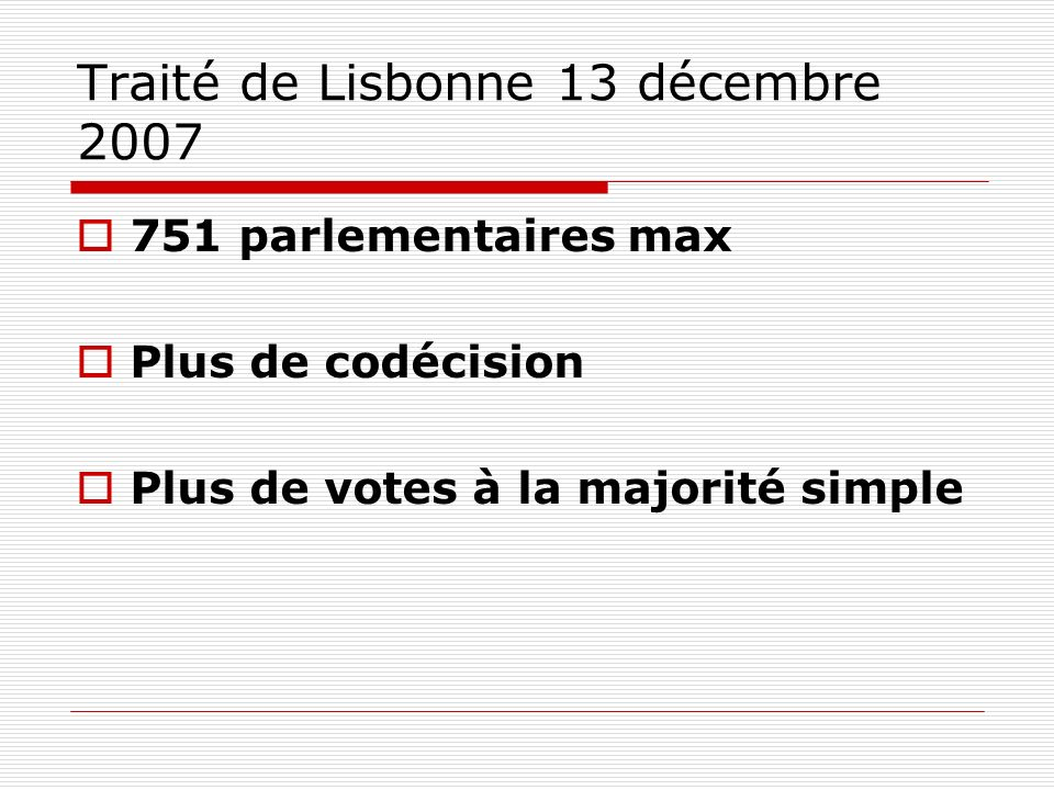 Traité de Lisbonne 13 décembre 2007 751 parlementaires max Plus de codécision Plus de votes à la majorité simple
