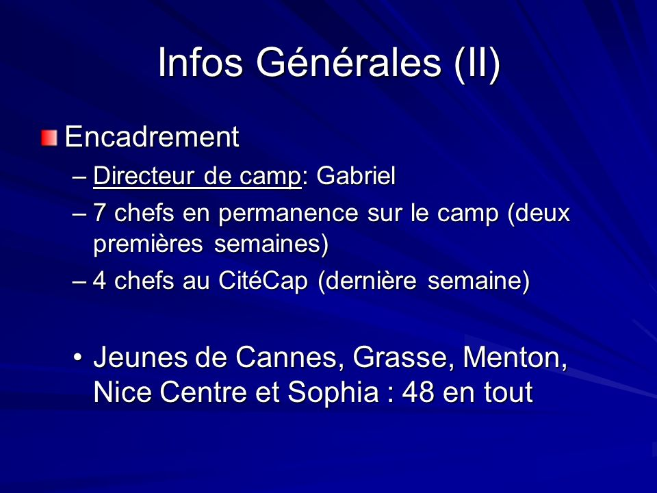 Infos Générales (II) Encadrement –Directeur de camp: Gabriel –7 chefs en permanence sur le camp (deux premières semaines) –4 chefs au CitéCap (dernièr