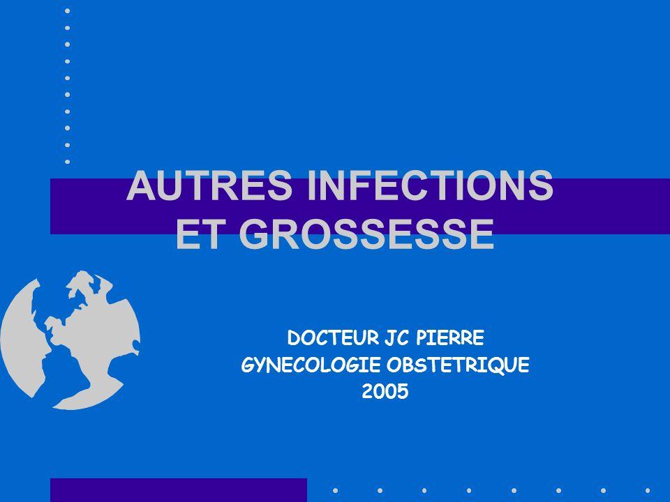 AUTRES INFECTIONS ET GROSSESSE DOCTEUR JC PIERRE GYNECOLOGIE OBSTETRIQUE 2005
