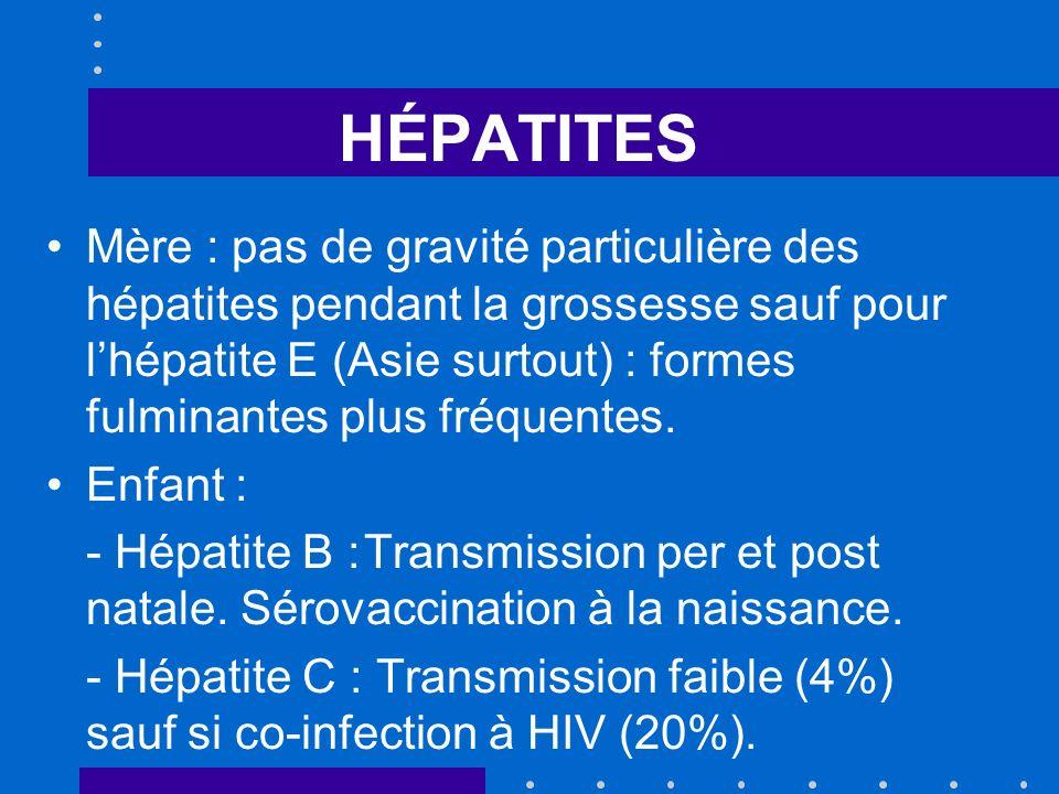 HÉPATITES Mère : pas de gravité particulière des hépatites pendant la grossesse sauf pour lhépatite E (Asie surtout) : formes fulminantes plus fréquen