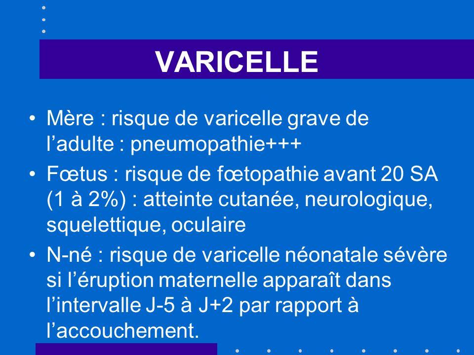 VARICELLE Mère : risque de varicelle grave de ladulte : pneumopathie+++ Fœtus : risque de fœtopathie avant 20 SA (1 à 2%) : atteinte cutanée, neurolog