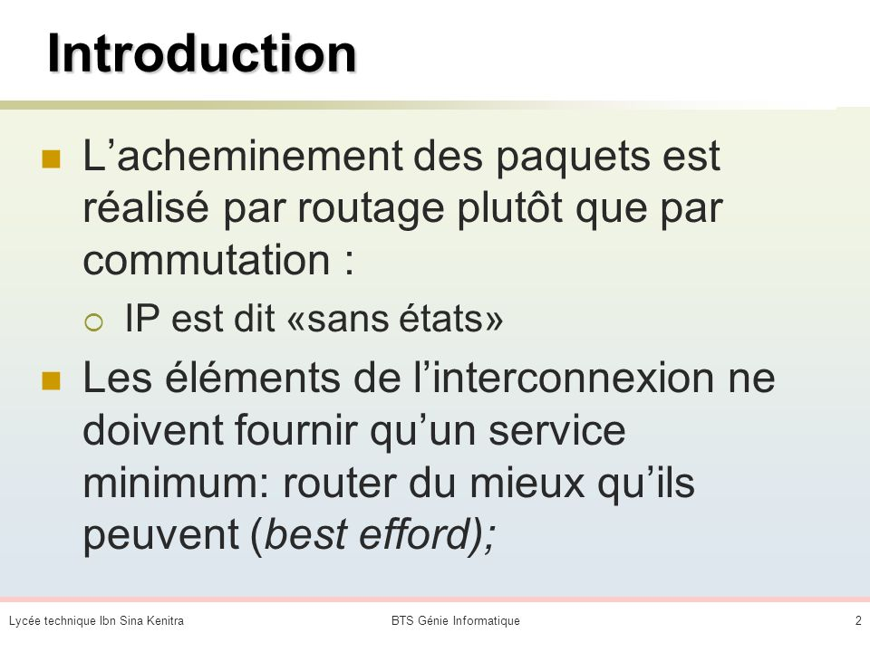 Lycée technique Ibn Sina KenitraBTS Génie Informatique2 Introduction Lacheminement des paquets est réalisé par routage plutôt que par commutation : IP est dit «sans états» Les éléments de linterconnexion ne doivent fournir quun service minimum: router du mieux quils peuvent (best efford);