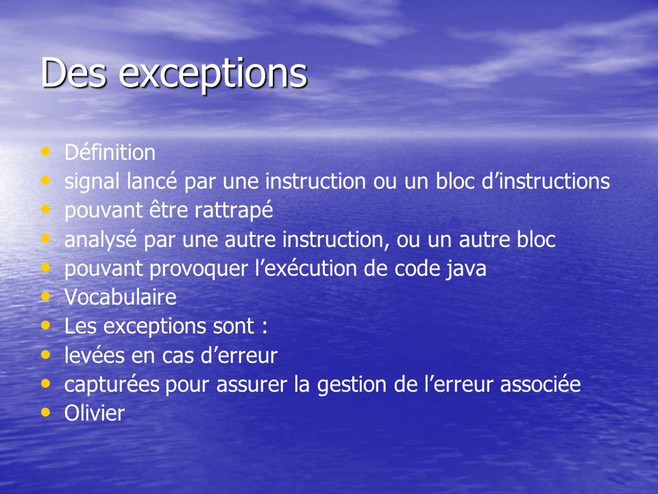 Des exceptions Définition signal lancé par une instruction ou un bloc dinstructions pouvant être rattrapé analysé par une autre instruction, ou un aut