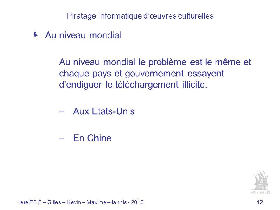1ere ES 2 – Gilles – Kevin – Maxime – Iannis - 201012 Piratage Informatique dœuvres culturelles Au niveau mondial Au niveau mondial le problème est le même et chaque pays et gouvernement essayent dendiguer le téléchargement illicite.