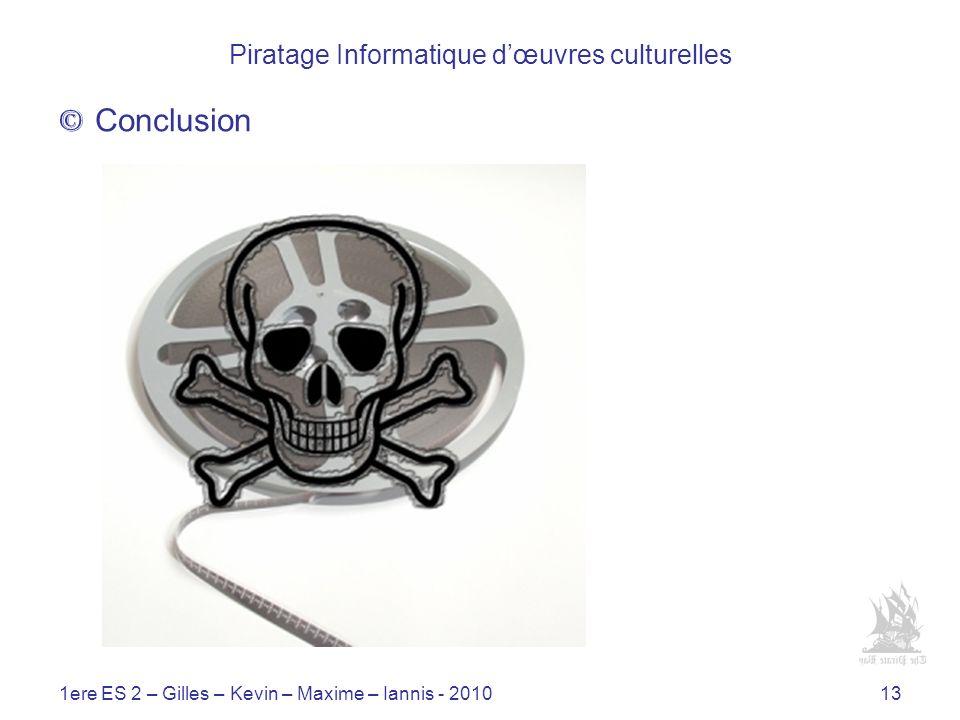 1ere ES 2 – Gilles – Kevin – Maxime – Iannis - 201013 Piratage Informatique dœuvres culturelles © Conclusion Dun point de vue économique Dun point de vue politique Dun point de vue social