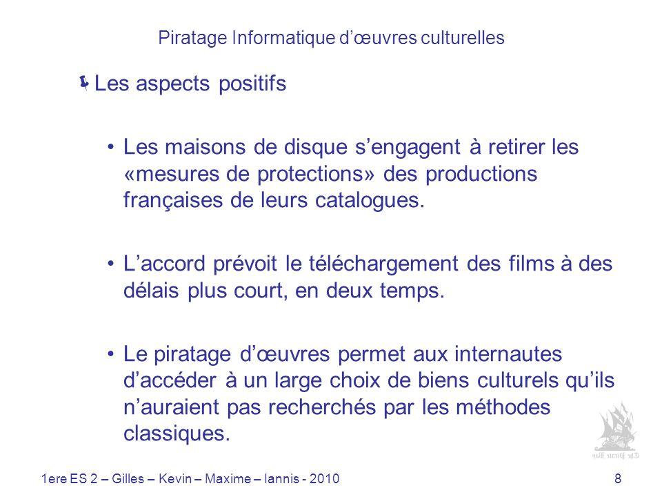 1ere ES 2 – Gilles – Kevin – Maxime – Iannis - 20108 Piratage Informatique dœuvres culturelles Les aspects positifs Les maisons de disque sengagent à retirer les «mesures de protections» des productions françaises de leurs catalogues.