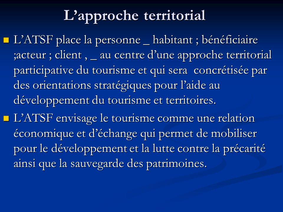 Lapproche territorial LATSF place la personne _ habitant ; bénéficiaire ;acteur ; client, _ au centre dune approche territorial participative du tourisme et qui sera concrétisée par des orientations stratégiques pour laide au développement du tourisme et territoires.