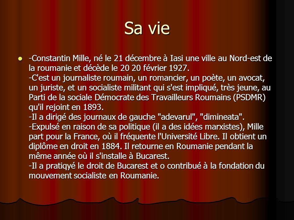 Sa vie -Constantin Mille, né le 21 décembre à Iasi une ville au Nord-est de la roumanie et décède le 20 20 février 1927. -C'est un journaliste roumain
