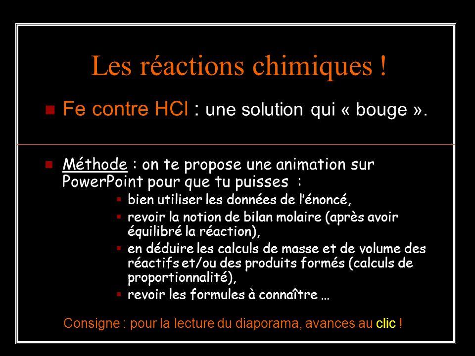 Les réactions chimiques ! Fe contre HCl : une solution qui « bouge ». Méthode : on te propose une animation sur PowerPoint pour que tu puisses : bien