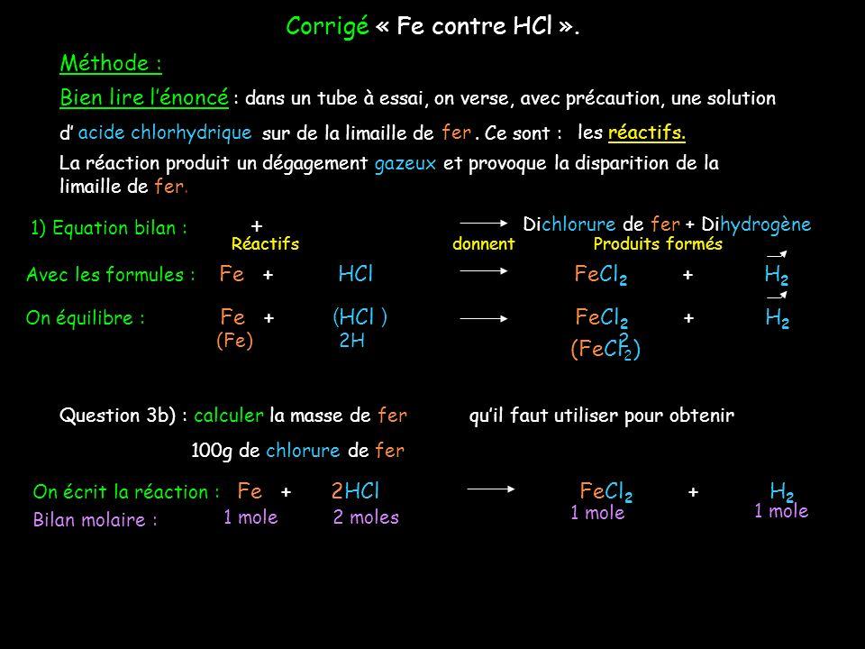 On écrit la réaction : 1 Fe + 2 HCl 1 FeCl 2 + 1 H 2 Bilan molaire : 1 mole 2 moles FeCl 2 : On complète avec les données de lénoncé : 3b) Calculer la de fer quil faut utiliser pour obtenir de chlorure de fer II100gmasse = .