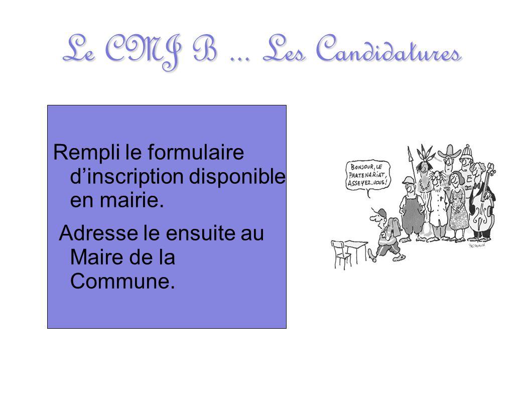 Le CMJ B... Les Candidatures Rempli le formulaire dinscription disponible en mairie. Adresse le ensuite au Maire de la Commune.