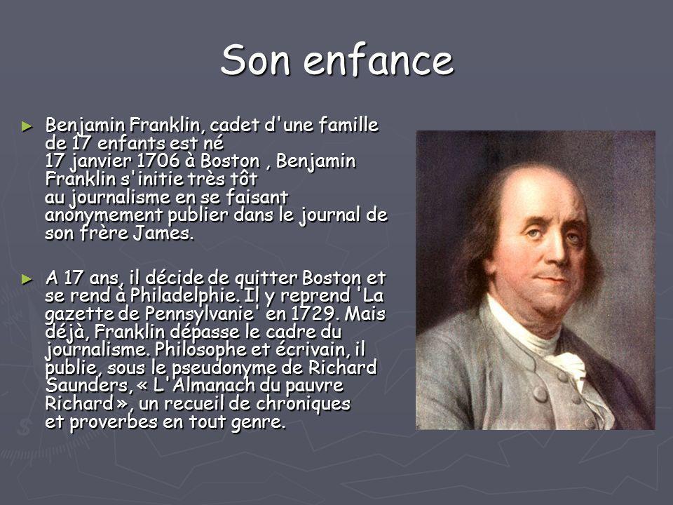 Son enfance Benjamin Franklin, cadet d'une famille de 17 enfants est né 17 janvier 1706 à Boston, Benjamin Franklin s'initie très tôt au journalisme e