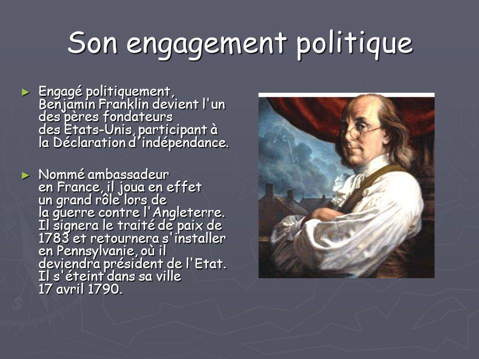 Son engagement politique Engagé politiquement, Benjamin Franklin devient l'un des pères fondateurs des Etats-Unis, participant à la Déclaration d'indé