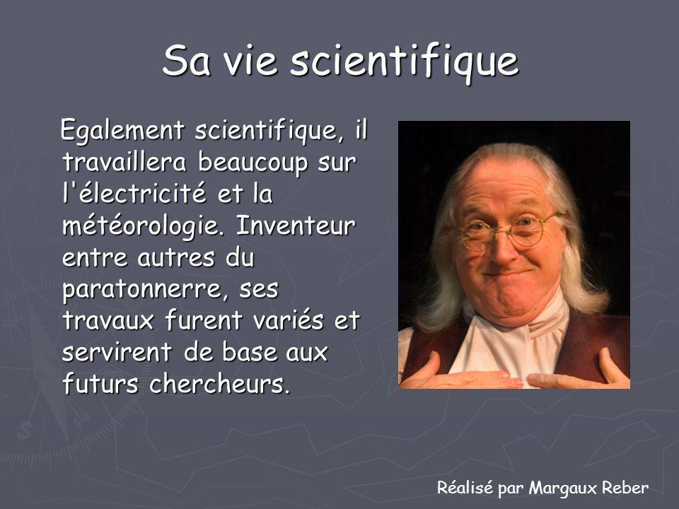 Sa vie scientifique Egalement scientifique, il travaillera beaucoup sur l'électricité et la météorologie. Inventeur entre autres du paratonnerre, ses