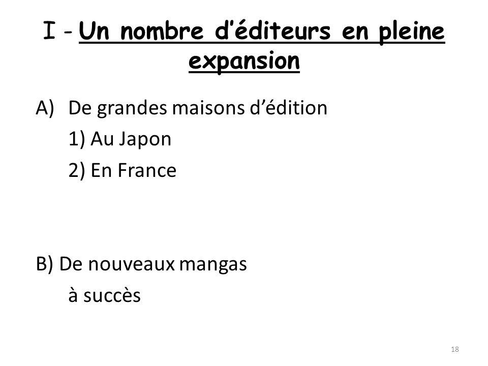 I - Un nombre déditeurs en pleine expansion A)De grandes maisons dédition 1) Au Japon 2) En France B) De nouveaux mangas à succès 18