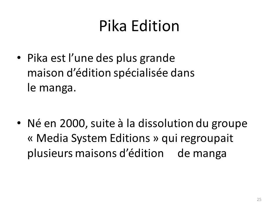 Pika Edition Pika est lune des plus grande maison dédition spécialisée dans le manga. Né en 2000, suite à la dissolution du groupe « Media System Edit