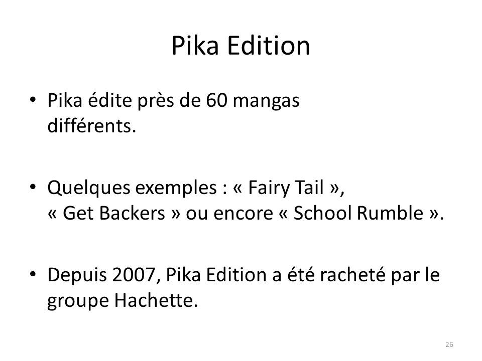 Pika Edition Pika édite près de 60 mangas différents. Quelques exemples : « Fairy Tail », « Get Backers » ou encore « School Rumble ». Depuis 2007, Pi