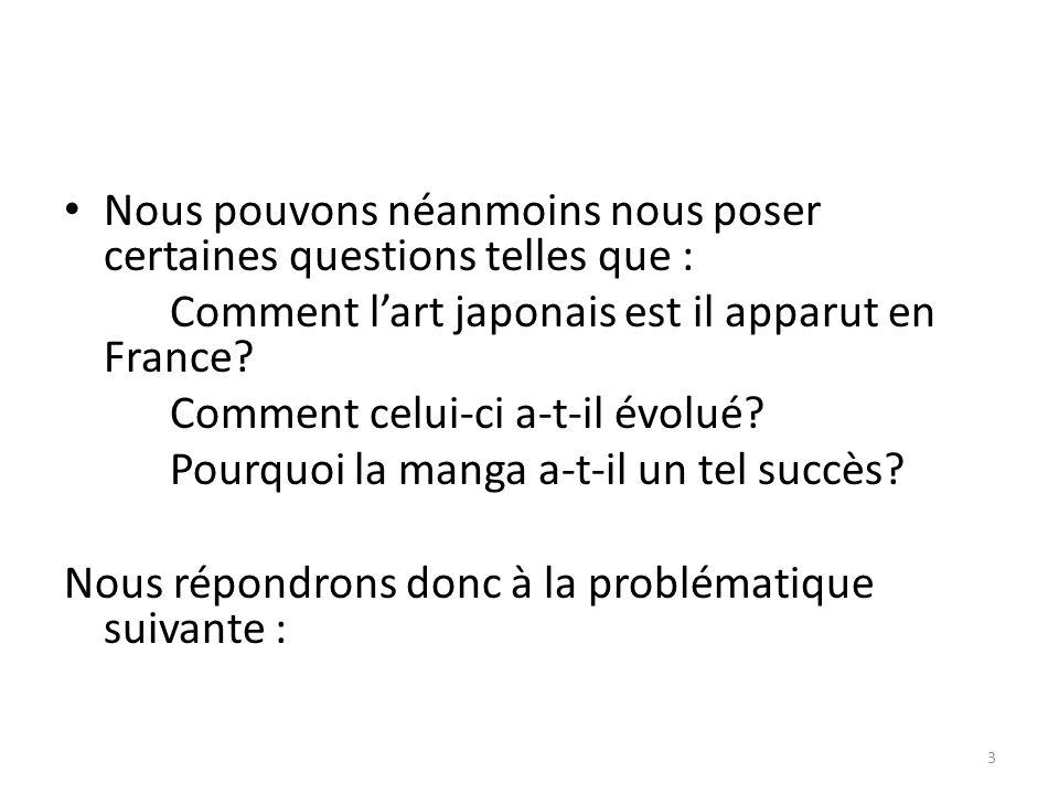Nous pouvons néanmoins nous poser certaines questions telles que : Comment lart japonais est il apparut en France? Comment celui-ci a-t-il évolué? Pou