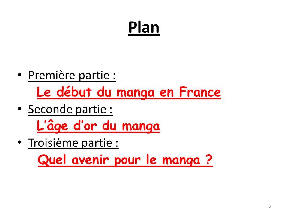 Plan Première partie : Le début du manga en France Seconde partie : Lâge dor du manga Troisième partie : Quel avenir pour le manga ? 5