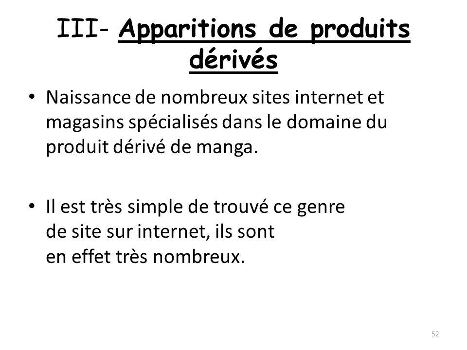 III- Apparitions de produits dérivés Naissance de nombreux sites internet et magasins spécialisés dans le domaine du produit dérivé de manga. Il est t