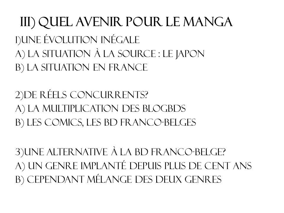 III) Quel avenir pour le manga 1)Une évolution inégale a) LA SITUATION à la source : Le japon b) La situation en France 2)De réels concurrents? a) La
