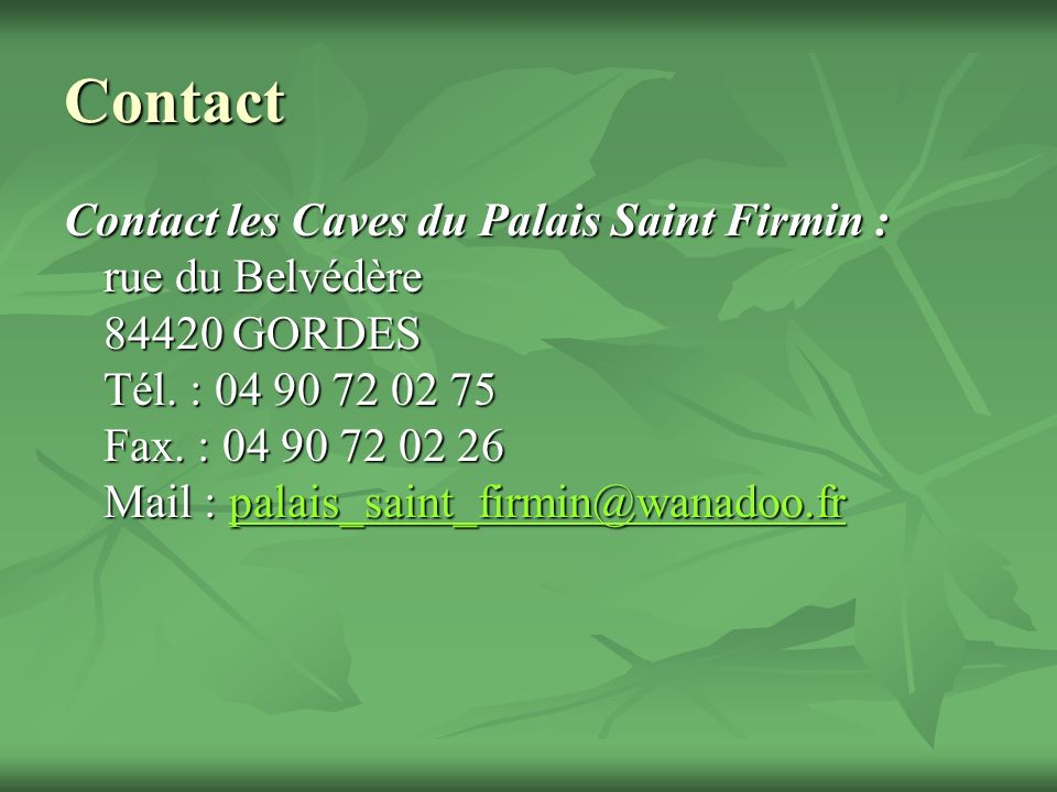 Contact Contact les Caves du Palais Saint Firmin : rue du Belvédère 84420 GORDES Tél. : 04 90 72 02 75 Fax. : 04 90 72 02 26 Mail : palais_saint_firmi