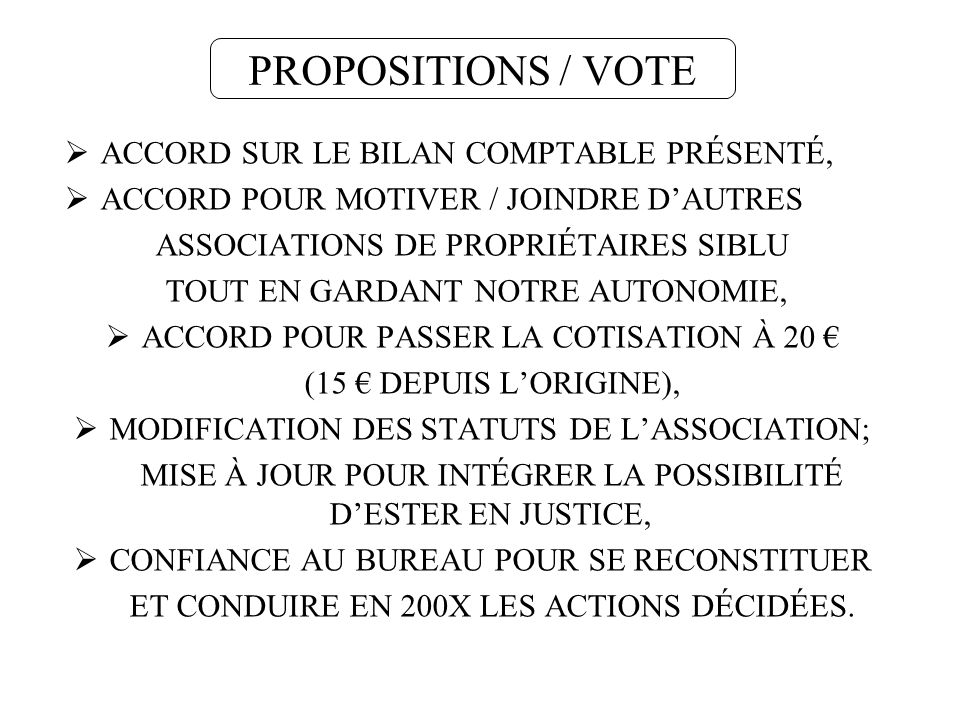 PROPOSITIONS / VOTE ACCORD SUR LE BILAN COMPTABLE PRÉSENTÉ, ACCORD POUR MOTIVER / JOINDRE DAUTRES ASSOCIATIONS DE PROPRIÉTAIRES SIBLU TOUT EN GARDANT