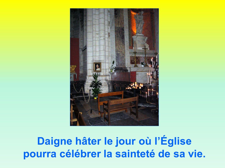 Daigne hâter le jour où lÉglise pourra célébrer la sainteté de sa vie.