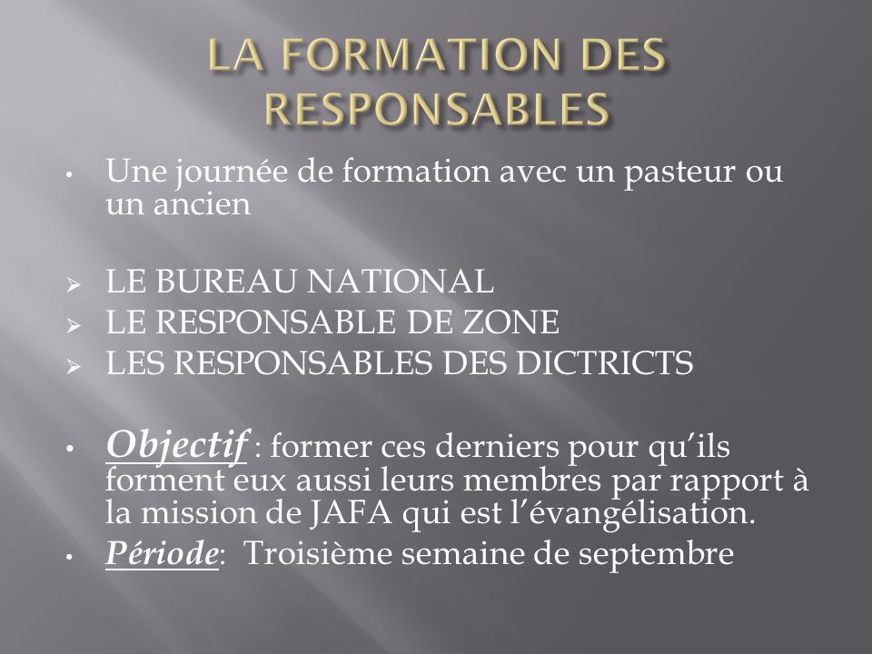 Une journée de formation avec un pasteur ou un ancien LE BUREAU NATIONAL LE RESPONSABLE DE ZONE LES RESPONSABLES DES DICTRICTS Objectif : former ces d
