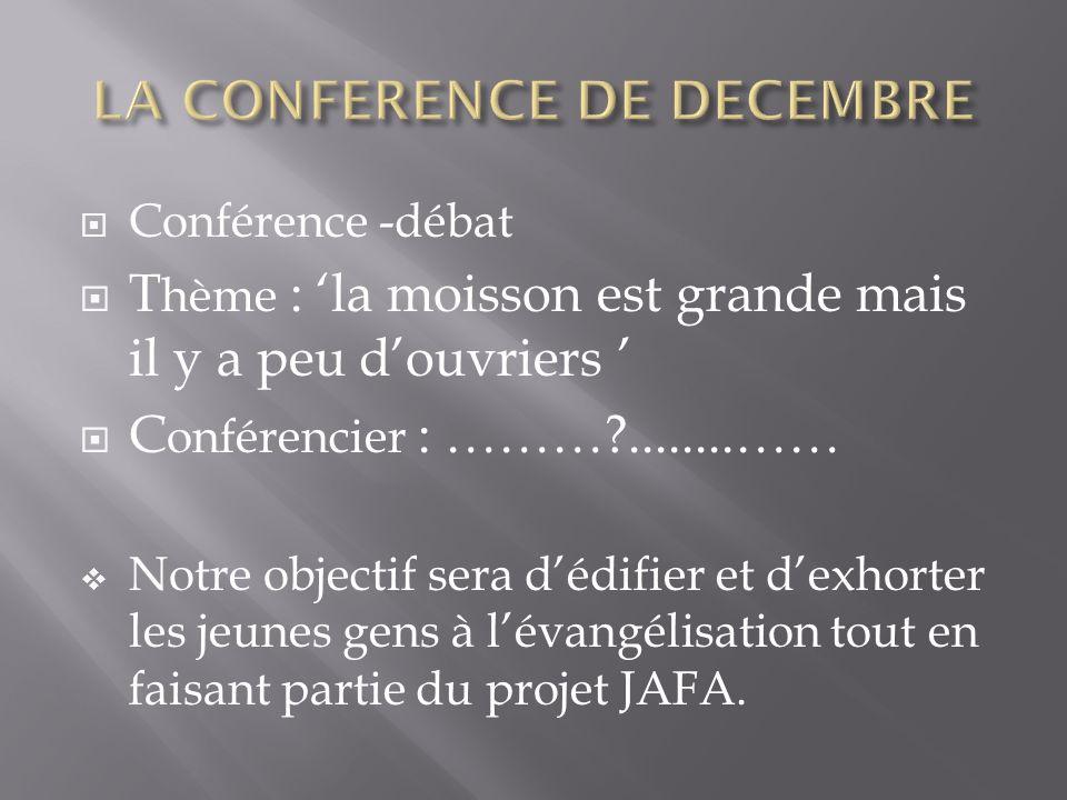 Conférence -débat T hème : la moisson est grande mais il y a peu douvriers C onférencier : ……… ........…… Notre objectif sera dédifier et dexhorter les jeunes gens à lévangélisation tout en faisant partie du projet JAFA.