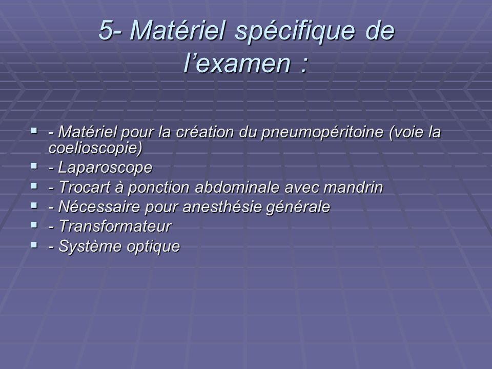 5- Matériel spécifique de lexamen : - Matériel pour la création du pneumopéritoine (voie la coelioscopie) - Matériel pour la création du pneumopéritoi