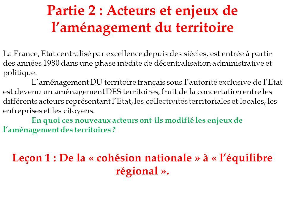 Partie 2 : Acteurs et enjeux de laménagement du territoire Leçon 1 : De la « cohésion nationale » à « léquilibre régional ». La France, Etat centralis