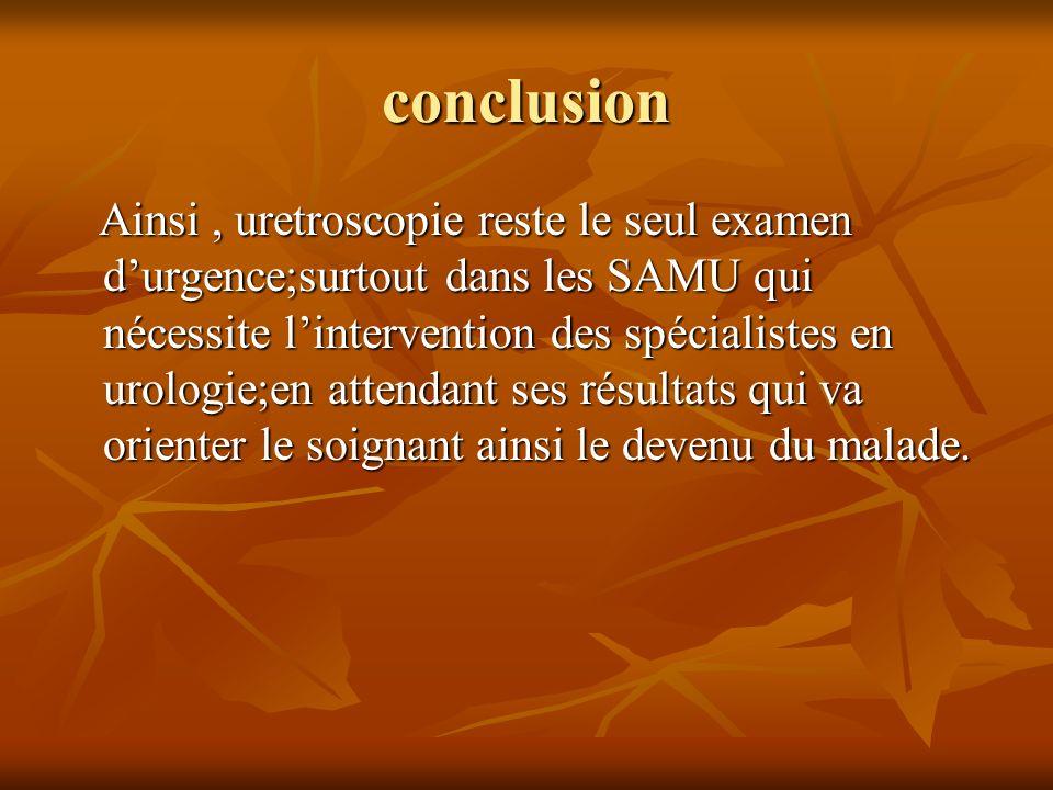conclusion Ainsi, uretroscopie reste le seul examen durgence;surtout dans les SAMU qui nécessite lintervention des spécialistes en urologie;en attenda