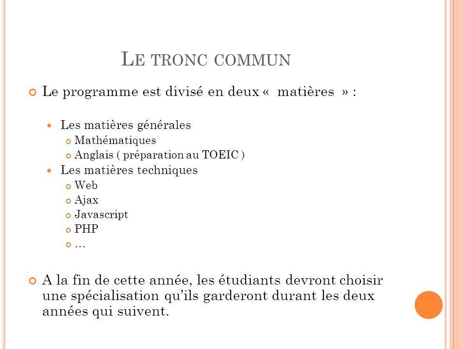 L E TRONC COMMUN Le programme est divisé en deux « matières » : Les matières générales Mathématiques Anglais ( préparation au TOEIC ) Les matières techniques Web Ajax Javascript PHP … A la fin de cette année, les étudiants devront choisir une spécialisation quils garderont durant les deux années qui suivent.