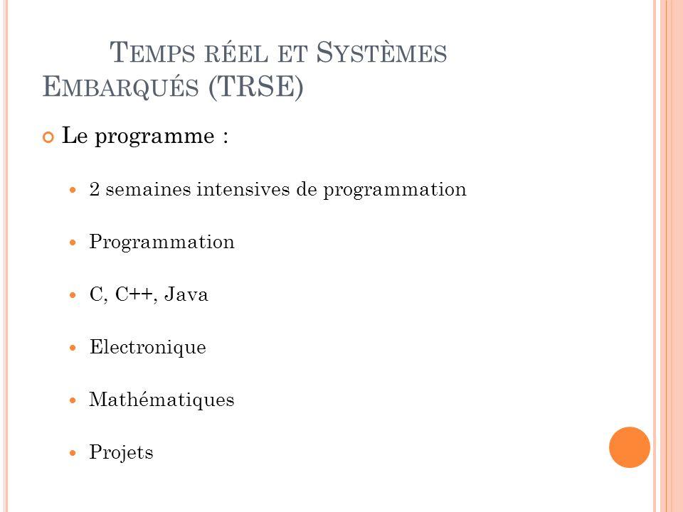 T EMPS RÉEL ET S YSTÈMES E MBARQUÉS (TRSE) Le programme : 2 semaines intensives de programmation Programmation C, C++, Java Electronique Mathématiques Projets