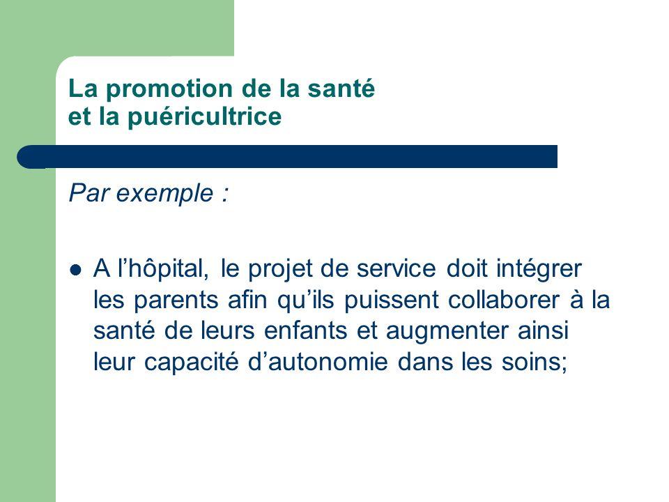 La promotion de la santé et la puéricultrice Par exemple : A lhôpital, le projet de service doit intégrer les parents afin quils puissent collaborer à la santé de leurs enfants et augmenter ainsi leur capacité dautonomie dans les soins;