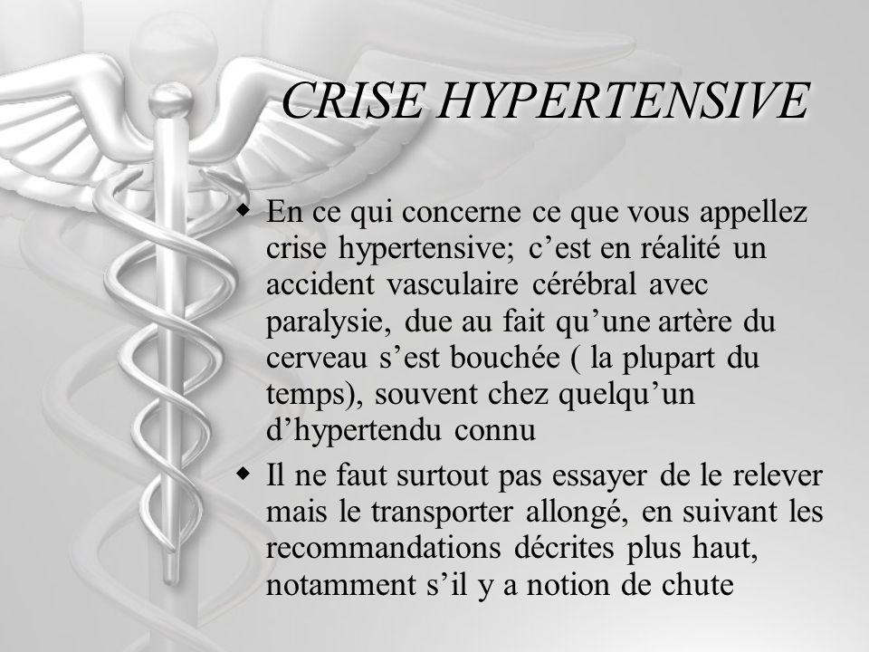 CRISE HYPERTENSIVE En ce qui concerne ce que vous appellez crise hypertensive; cest en réalité un accident vasculaire cérébral avec paralysie, due au fait quune artère du cerveau sest bouchée ( la plupart du temps), souvent chez quelquun dhypertendu connu Il ne faut surtout pas essayer de le relever mais le transporter allongé, en suivant les recommandations décrites plus haut, notamment sil y a notion de chute