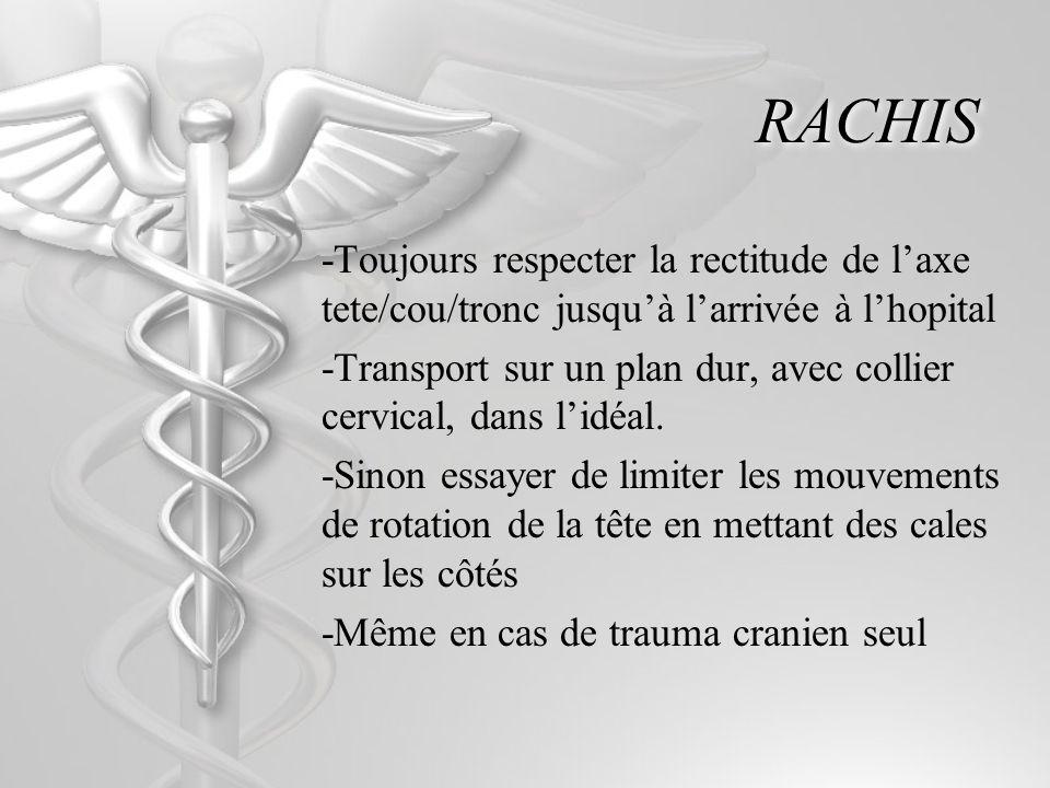RACHIS -Toujours respecter la rectitude de laxe tete/cou/tronc jusquà larrivée à lhopital -Transport sur un plan dur, avec collier cervical, dans lidéal.