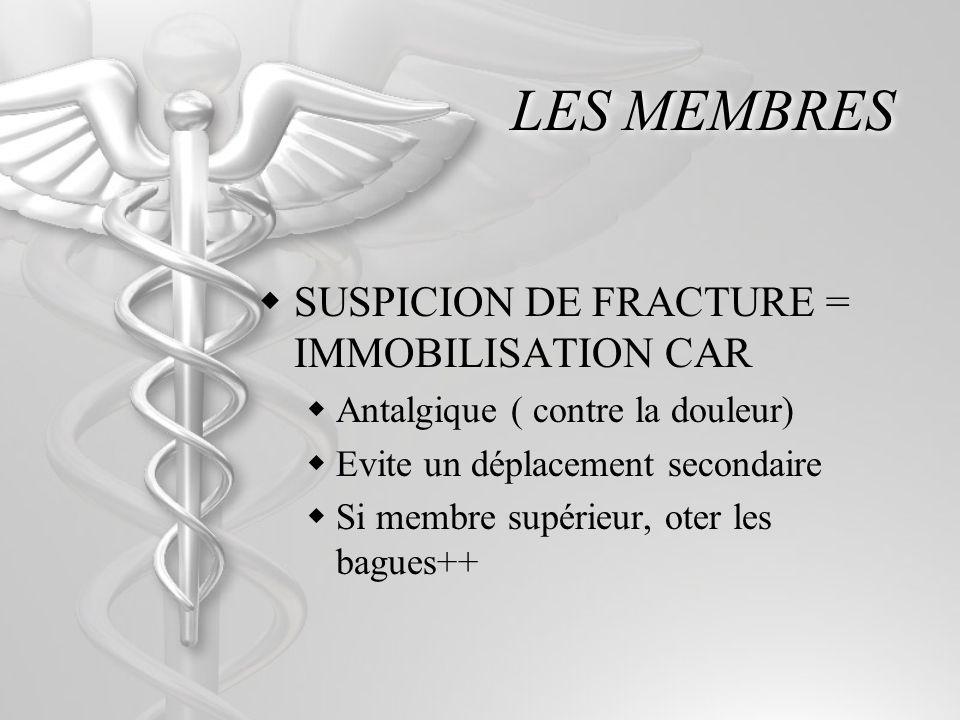 LES MEMBRES SUSPICION DE FRACTURE = IMMOBILISATION CAR Antalgique ( contre la douleur) Evite un déplacement secondaire Si membre supérieur, oter les bagues++